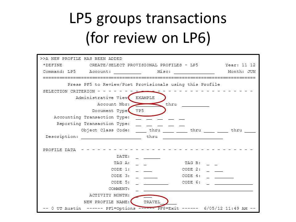 LP5 groups transactions (for review on LP6) >>A NEW PROFILE HAS BEEN ADDED *DEFINE CREATE/SELECT PROVISIONAL PROFILES - LP5 Year: 11 12 Command: LP5 Account: __________ Misc: _______________ Month: JUN ============================================================================== Press PF5 to Review/Post Provisionals using this Profile SELECTION CRITERION - - - - - - - - - - - - - - - - - - - - - - - - - - - - - Administrative View: EXAMPLE Account Nbr: __________ thru __________ Document Type: VP5 Accounting Transaction Type: __ __ __ __ __ Reporting Transaction Type: __ __ __ __ __ Object Class Code: ____ thru ____ ____ thru ____ ____ thru ____ Description: ______________________ thru ______________________ PROFILE DATA - - - - - - - - - - - - - - - - - - - - - - - - - - - - - - - - DATE: _ ______ TAG A: _ _ TAG B: _ _ CODE 1: _ ___ CODE 2: _ ___ CODE 3: _ _____ CODE 4: _ _______ CODE 5: _ _________ CODE 6: _ ______________ COMMENT: _ ________________________________________ ACTIVITY MONTH: _ ___ NEW PROFILE NAME: TRAVEL______ -- 0 UT Austin ------ PF1=Options ------ PF8=Exit ------ 6/05/12 11:49 AM --