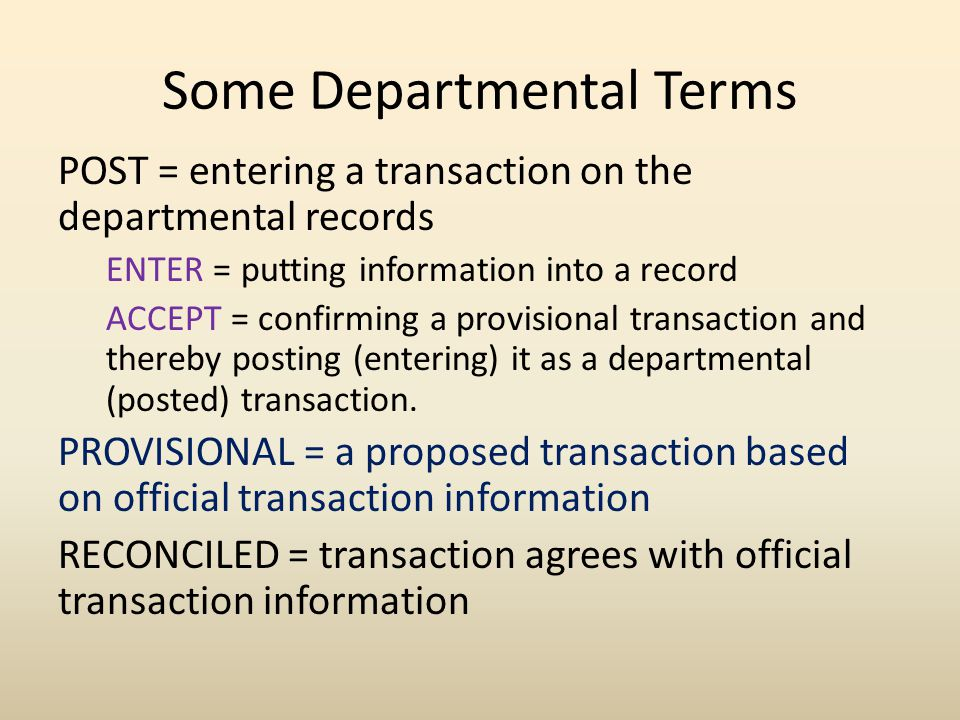 Some Departmental Terms LINKED = departmental transaction corresponds with an accounting (official) transaction and is connected to it UNLINKED = departmental transaction is not connected to the accounting transaction UNRECONCILED = transactions which have not yet been entered as reconciled PROFILES = special filters used to sort or help post and reconcile transactions