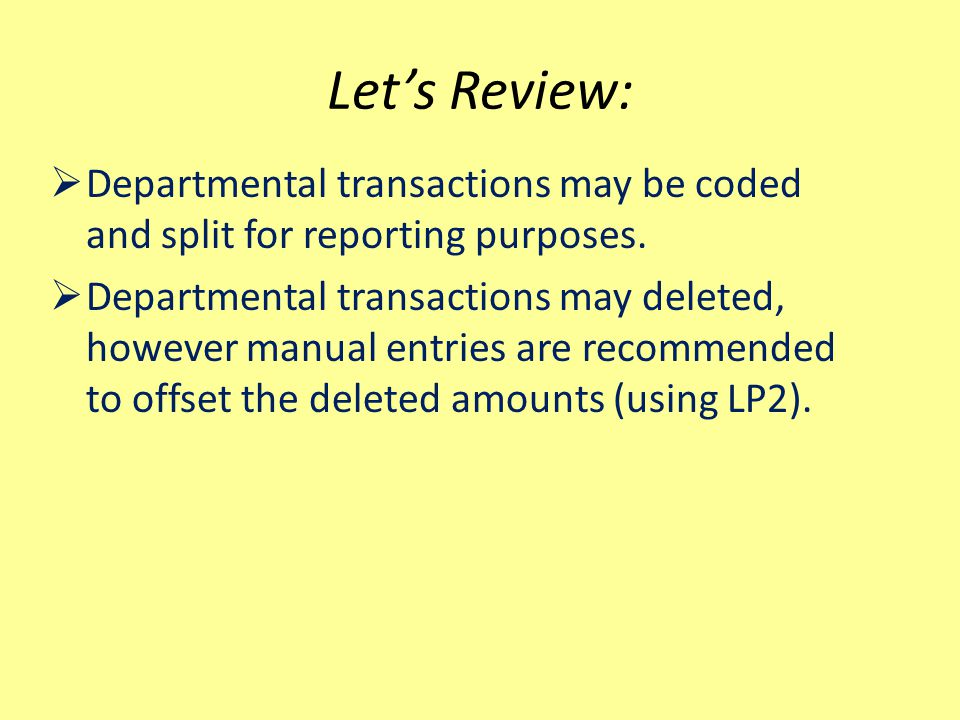Let's Review:  Departmental transactions may be coded and split for reporting purposes.