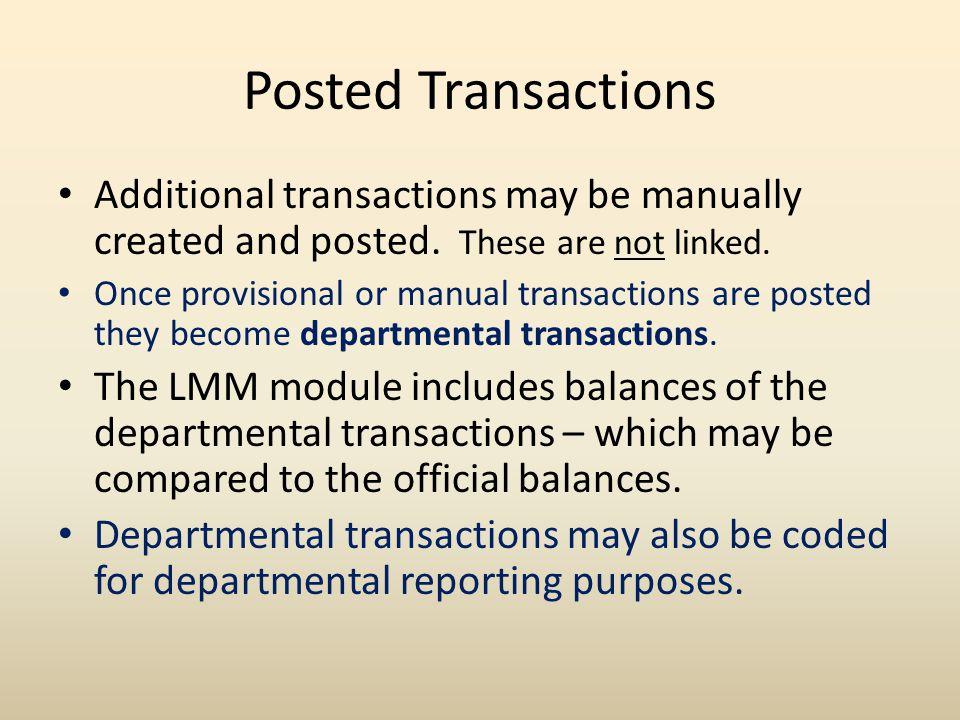 LP6 – Review and Post *DEFINE REVIEW/POST PROVISIONAL TRANSACTIONS - LP6 Year: 11 12 Command: LP6 Account: 1900000050 Misc: _______________ Month: JUL ============================================================================== Full Page Action: _ Provisionals in View: HISTORY Start Date: ______ ACCOUNT DATE DESCRIPTION AC/RT AMOUNT PO REQUISITION VOUCHER DTN TAGS OBJ CODE 1 CODE 2 CODE 3 CODE 4 CODE 5 CODE 6 COMMENT MTH DOC BY AC.ST _ 1900000050 070212 EPSTEIN EDUCATIONAL ENTER EN EN 323.00 2012A22222 3368___________ L288888 _______ _ _ 0200 ___ ___ _____ _______ _________ ______________ ________________________________________ JUL VP1 ACGEM C _ 1900000050 070212 EPSTEIN EDUCATIONAL ENTER EX DI 310.00- 2012A22222 3368___________ L288888 _______ _ _ 1343 ___ ___ _____ _______ _________ ______________ ________________________________________ JUL VP1 ACGEM C _ 1900000050 070212 EPSTEIN EDUCATIONAL ENTER EX DI 13.00- 2012A22222 3368___________ L288888 _______ _ _ 1315 ___ ___ _____ _______ _________ ______________ ________________________________________ JUL VP1 ACGEM C _ 1900000075 071012 SUMMERS, BUFFY __________ EN EN 1.00- TV11777777 _______________ O911111 _______ _ _ 0510 ___ ___ _____ _______ _________ ______________ ________________________________________ JUL VE5 ZZJTK C -- 0 UT Austin ------ PF1=Options ------ PF8=Exit ------ 7/26/12 10:17 AM --
