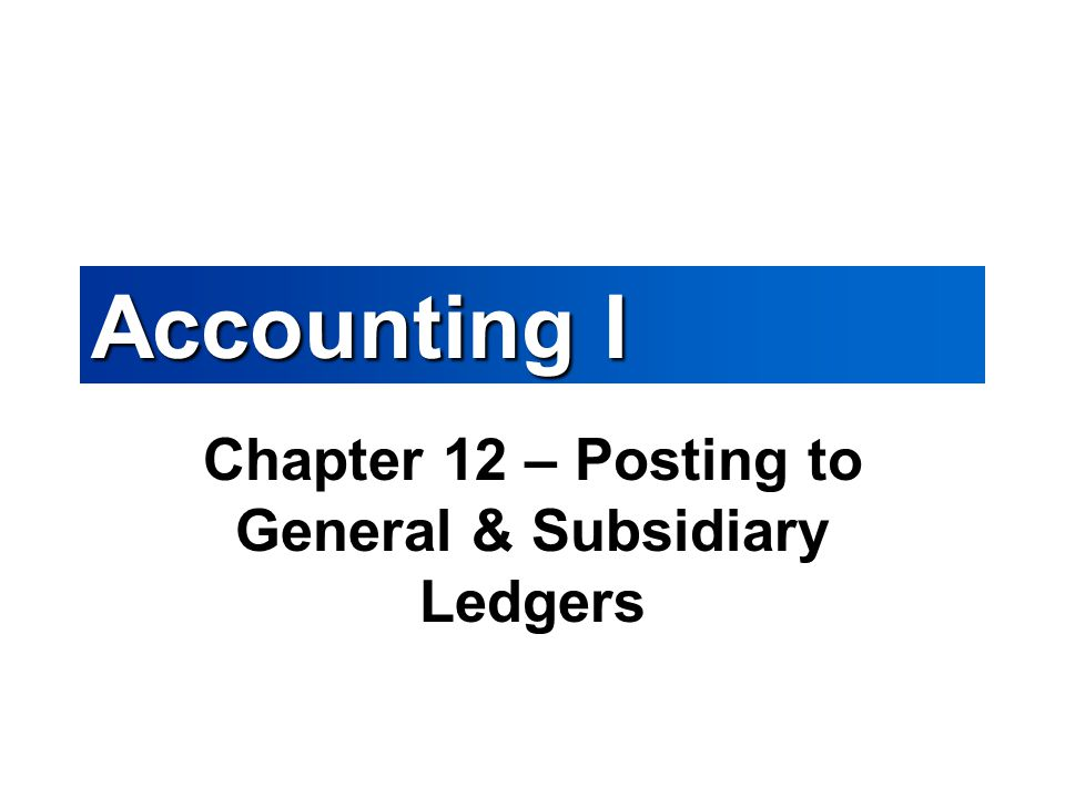Accounting I Chapter 12 – Posting to General & Subsidiary Ledgers