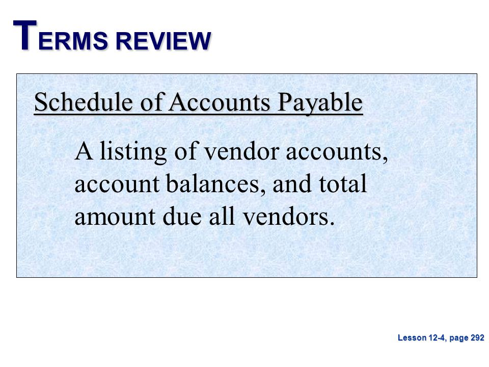 T ERMS REVIEW Schedule of Accounts Payable A listing of vendor accounts, account balances, and total amount due all vendors. Lesson 12-4, page 292
