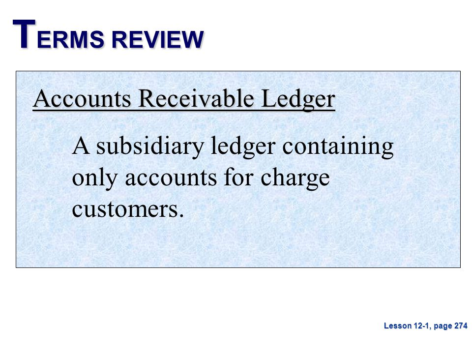 T ERMS REVIEW Accounts Receivable Ledger A subsidiary ledger containing only accounts for charge customers. Lesson 12-1, page 274