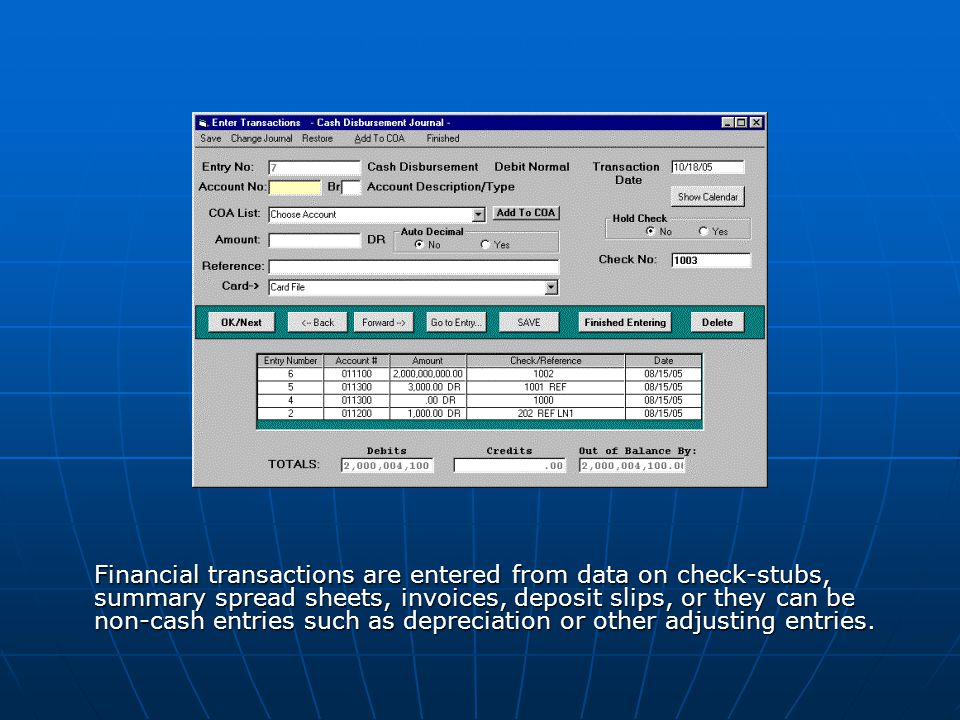 Financial transactions are entered from data on check-stubs, summary spread sheets, invoices, deposit slips, or they can be non-cash entries such as depreciation or other adjusting entries.
