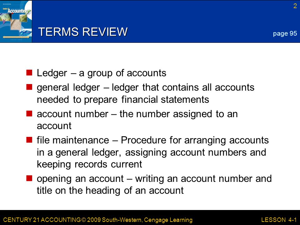 CENTURY 21 ACCOUNTING © 2009 South-Western, Cengage Learning 2 LESSON 4-1 TERMS REVIEW Ledger – a group of accounts general ledger – ledger that contains all accounts needed to prepare financial statements account number – the number assigned to an account file maintenance – Procedure for arranging accounts in a general ledger, assigning account numbers and keeping records current opening an account – writing an account number and title on the heading of an account page 95