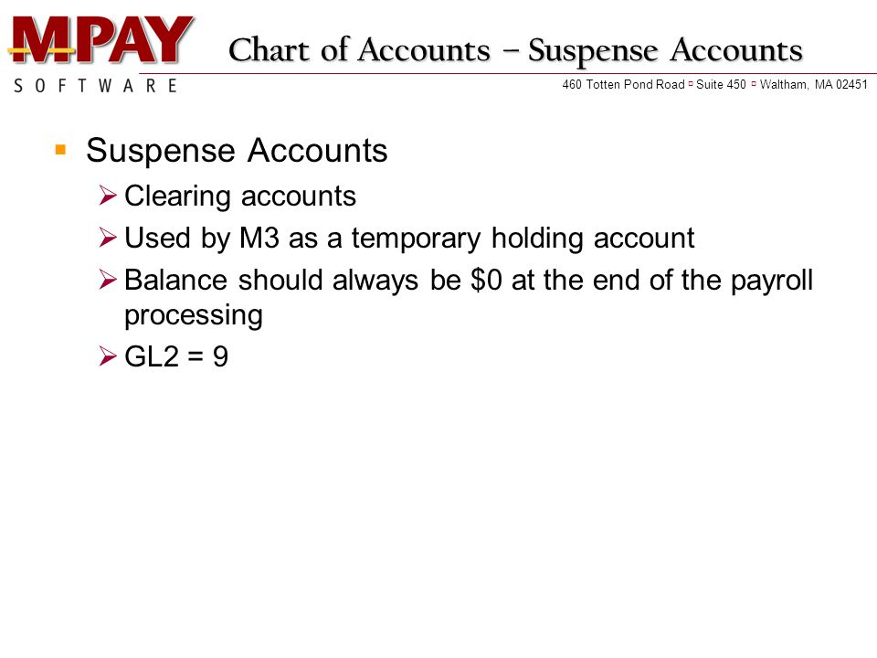 460 Totten Pond Road  Suite 450  Waltham, MA Chart of Accounts – Suspense Accounts  Suspense Accounts  Clearing accounts  Used by M3 as a temporary holding account  Balance should always be $0 at the end of the payroll processing  GL2 = 9