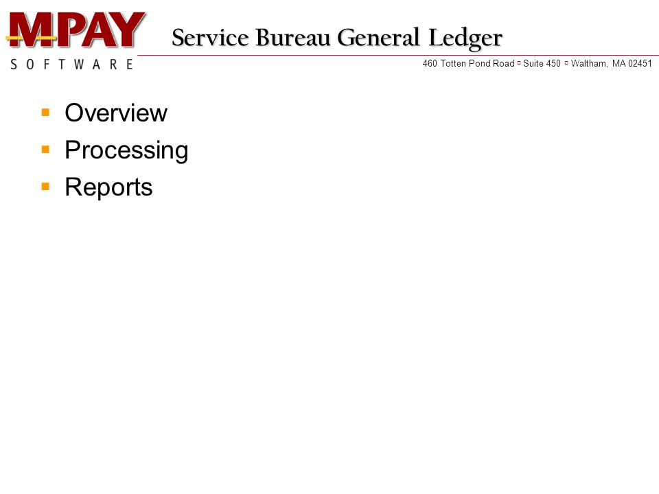 Service Bureau General Ledger  Overview  Processing  Reports 460 Totten Pond Road  Suite 450  Waltham, MA 02451