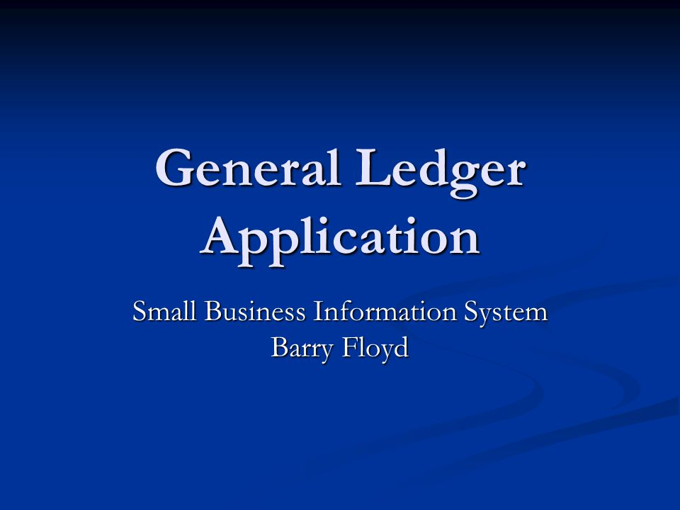 General Ledger Application Small Business Information System Barry Floyd