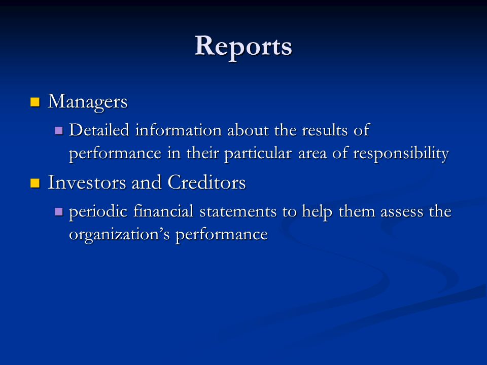 Reports Managers Managers Detailed information about the results of performance in their particular area of responsibility Detailed information about the results of performance in their particular area of responsibility Investors and Creditors Investors and Creditors periodic financial statements to help them assess the organization's performance periodic financial statements to help them assess the organization's performance