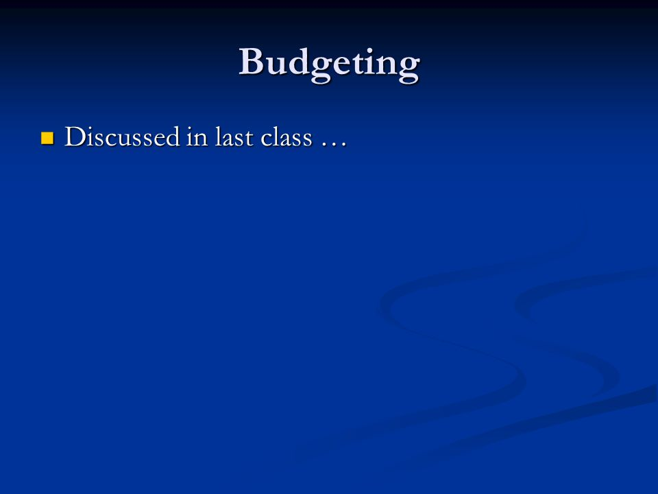Budgeting Discussed in last class … Discussed in last class …