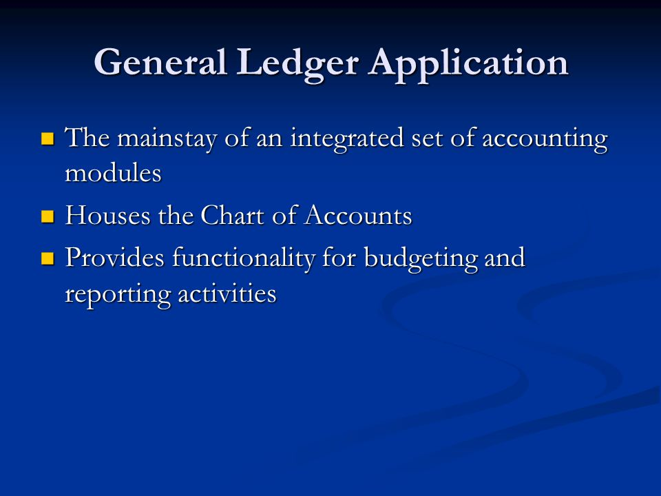 General Ledger Application The mainstay of an integrated set of accounting modules The mainstay of an integrated set of accounting modules Houses the Chart of Accounts Houses the Chart of Accounts Provides functionality for budgeting and reporting activities Provides functionality for budgeting and reporting activities