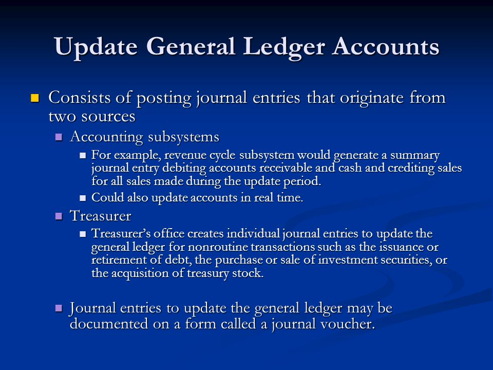 Update General Ledger Accounts Consists of posting journal entries that originate from two sources Consists of posting journal entries that originate from two sources Accounting subsystems Accounting subsystems For example, revenue cycle subsystem would generate a summary journal entry debiting accounts receivable and cash and crediting sales for all sales made during the update period.