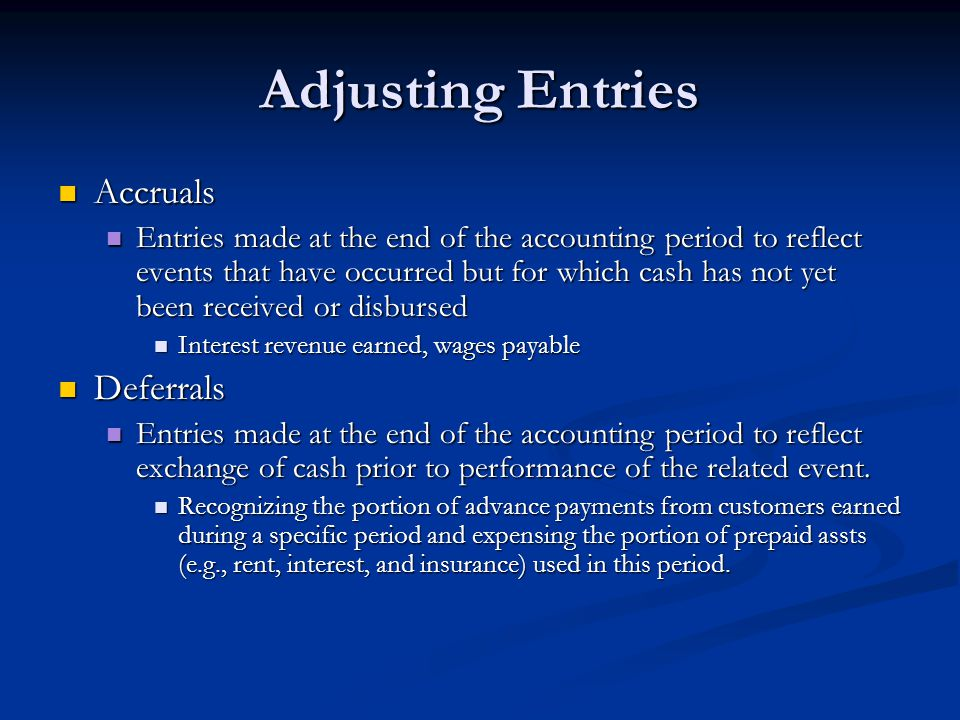 Adjusting Entries Accruals Accruals Entries made at the end of the accounting period to reflect events that have occurred but for which cash has not yet been received or disbursed Entries made at the end of the accounting period to reflect events that have occurred but for which cash has not yet been received or disbursed Interest revenue earned, wages payable Interest revenue earned, wages payable Deferrals Deferrals Entries made at the end of the accounting period to reflect exchange of cash prior to performance of the related event.