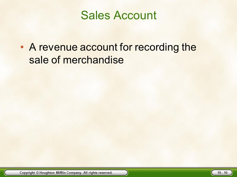 Copyright © Houghton Mifflin Company. All rights reserved. 10 - 10 Sales Account A revenue account for recording the sale of merchandise