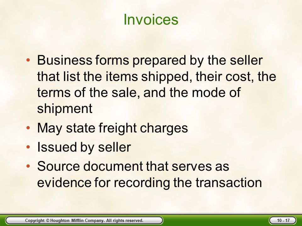 Copyright © Houghton Mifflin Company. All rights reserved. 10 - 17 Invoices Business forms prepared by the seller that list the items shipped, their c