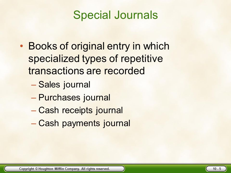 Copyright © Houghton Mifflin Company. All rights reserved. 10 - 5 Special Journals Books of original entry in which specialized types of repetitive tr
