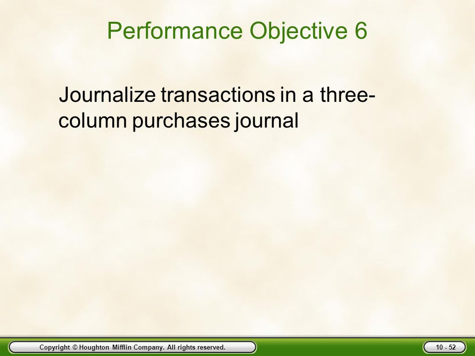 Copyright © Houghton Mifflin Company. All rights reserved. 10 - 52 Performance Objective 6 Journalize transactions in a three- column purchases journa