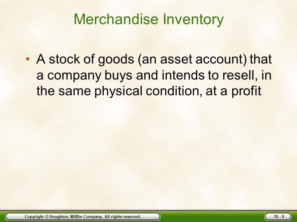 Copyright © Houghton Mifflin Company. All rights reserved. 10 - 8 Merchandise Inventory A stock of goods (an asset account) that a company buys and in