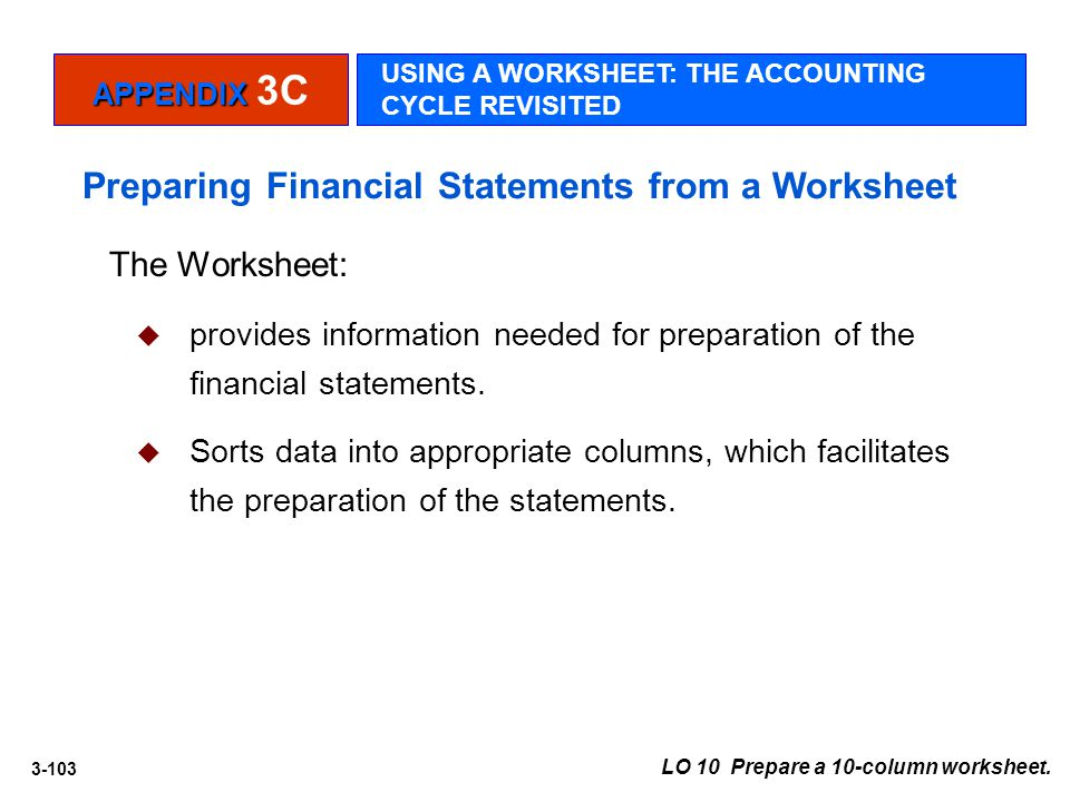 3-103 The Worksheet:  provides information needed for preparation of the financial statements.  Sorts data into appropriate columns, which facilitat