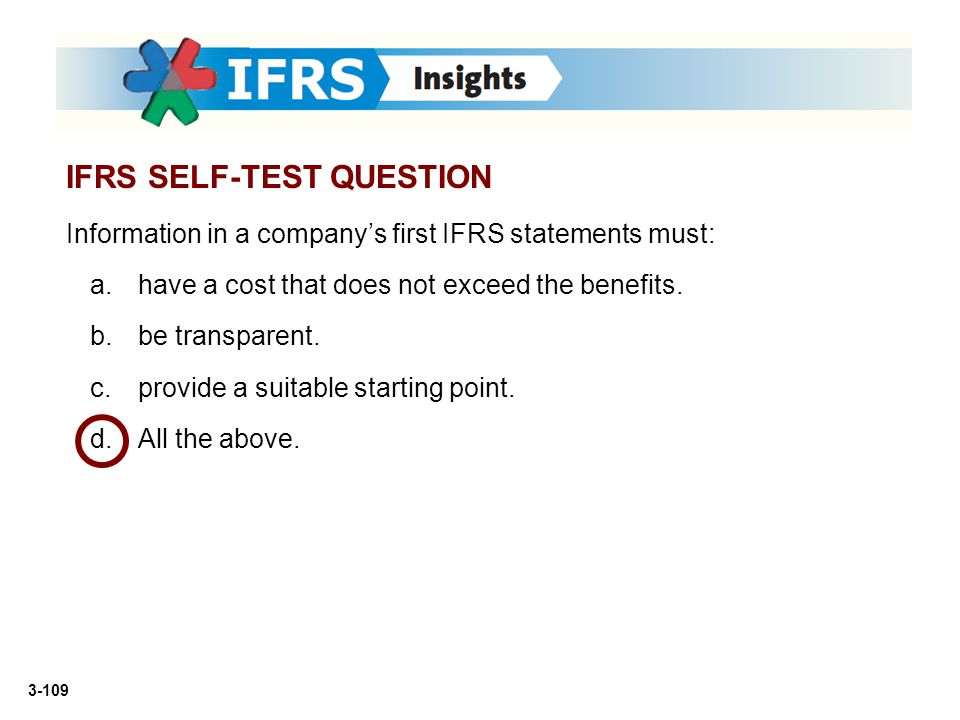 3-109 Information in a company's first IFRS statements must: a.have a cost that does not exceed the benefits. b.be transparent. c.provide a suitable s