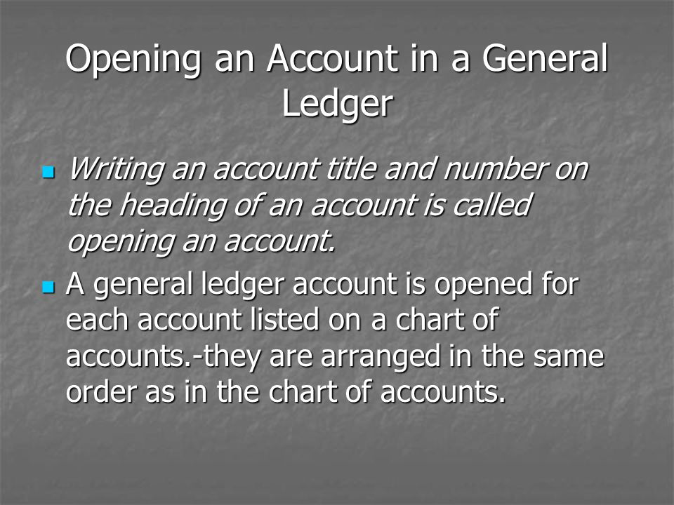 Opening an Account in a General Ledger Writing an account title and number on the heading of an account is called opening an account. Writing an accou