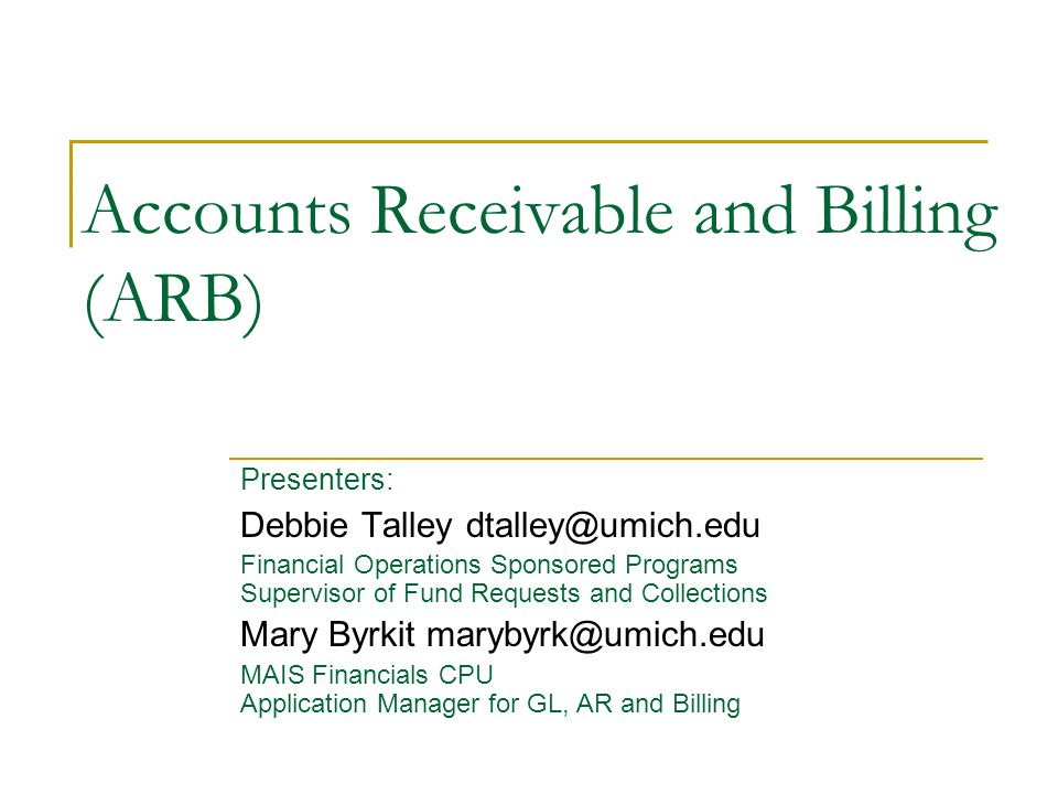 Accounts Receivable and Billing (ARB) Presenters: Debbie Talley dtalley@umich.edu Financial Operations Sponsored Programs Supervisor of Fund Requests and Collections Mary Byrkit marybyrk@umich.edu MAIS Financials CPU Application Manager for GL, AR and Billing