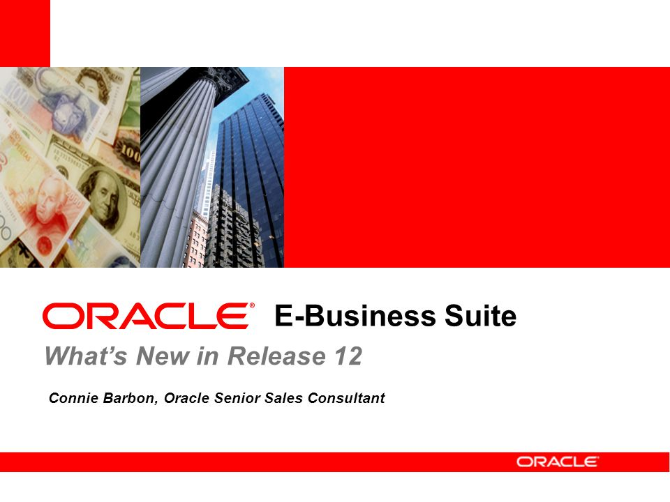 E-Business Suite Connie Barbon, Oracle Senior Sales Consultant What's New in Release 12