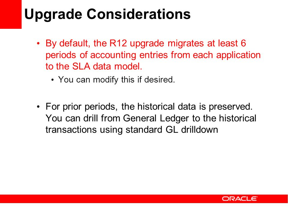 Upgrade Considerations By default, the R12 upgrade migrates at least 6 periods of accounting entries from each application to the SLA data model. You
