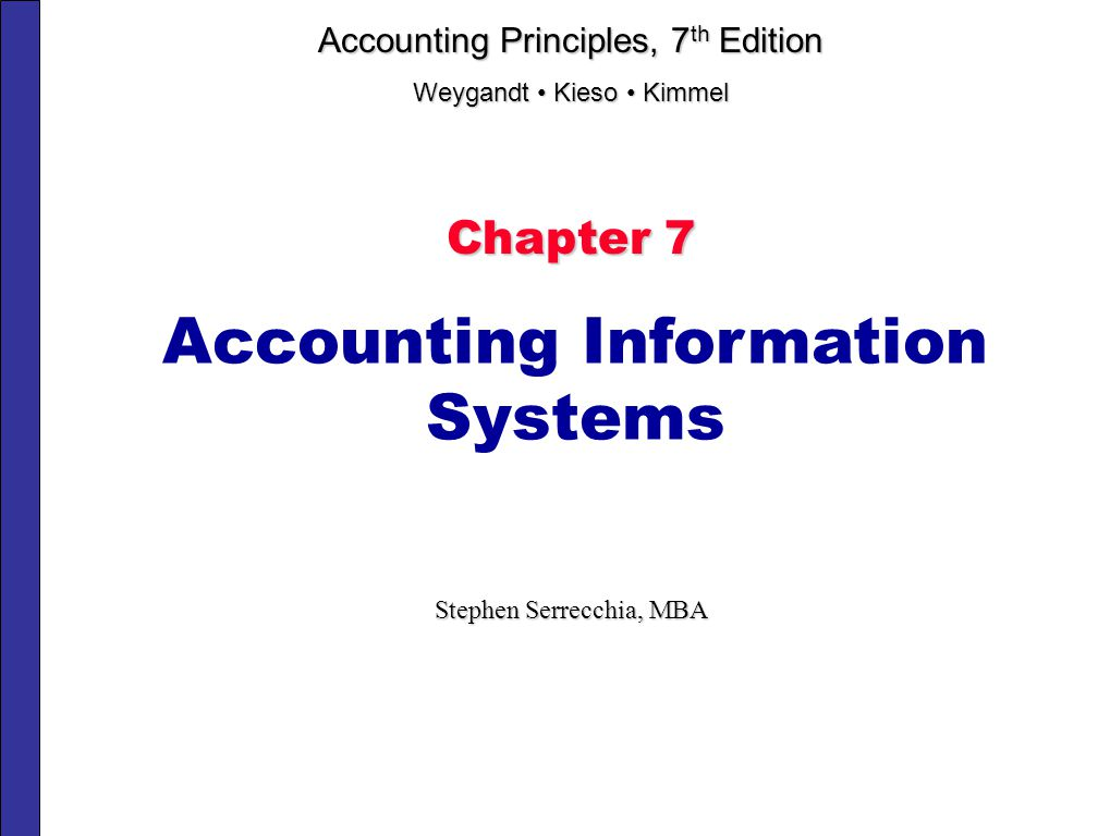 Chapter 7 Accounting Information Systems Stephen Serrecchia, MBA Accounting Principles, 7 th Edition Weygandt Kieso Kimmel