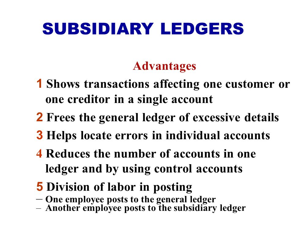 Advantages 1 Shows transactions affecting one customer or one creditor in a single account 2 Frees the general ledger of excessive details 3 Helps loc