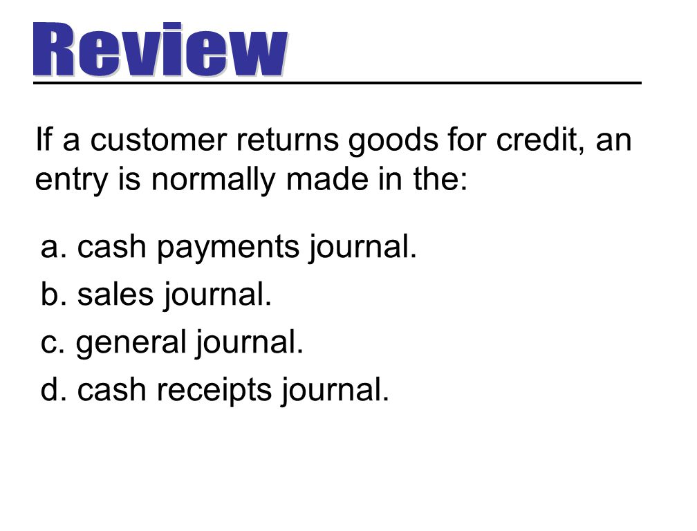If a customer returns goods for credit, an entry is normally made in the: a. cash payments journal. b. sales journal. c. general journal. d. cash rece