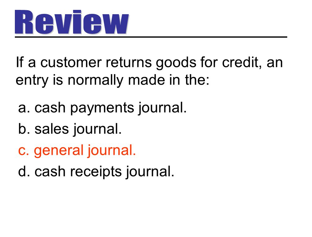 a. cash payments journal. b. sales journal. c. general journal. d. cash receipts journal. If a customer returns goods for credit, an entry is normally