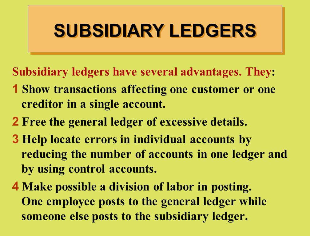 Subsidiary ledgers have several advantages. They: 1 Show transactions affecting one customer or one creditor in a single account. 2 Free the general l