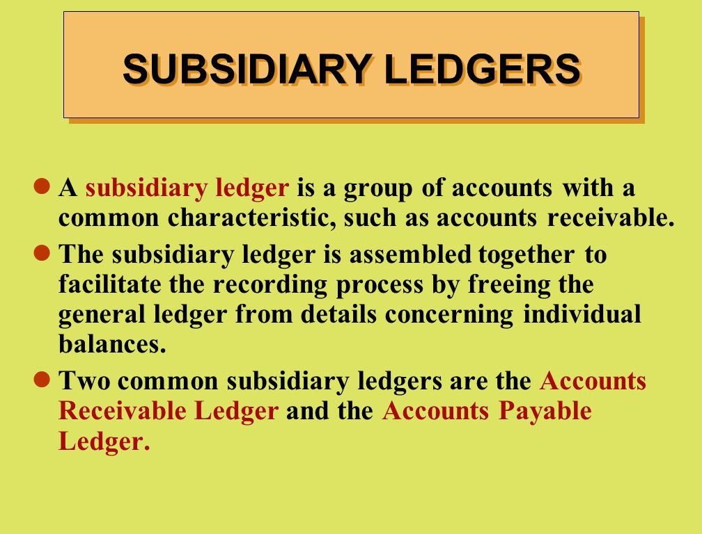A subsidiary ledger is a group of accounts with a common characteristic, such as accounts receivable. The subsidiary ledger is assembled together to f