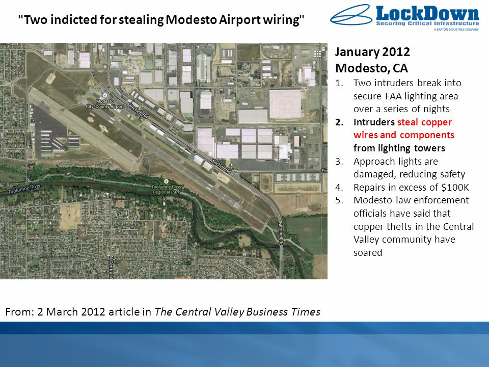 January 2012 Modesto, CA 1.Two intruders break into secure FAA lighting area over a series of nights 2.Intruders steal copper wires and components from lighting towers 3.Approach lights are damaged, reducing safety 4.Repairs in excess of $100K 5.Modesto law enforcement officials have said that copper thefts in the Central Valley community have soared From: 2 March 2012 article in The Central Valley Business Times Two indicted for stealing Modesto Airport wiring