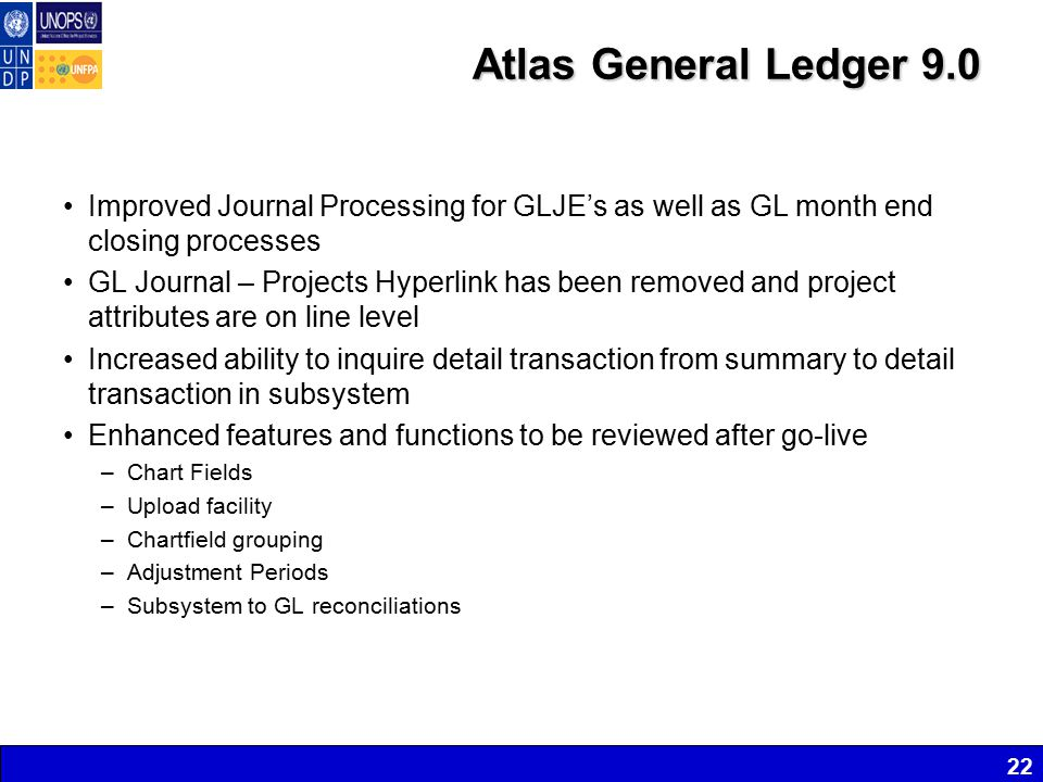 Atlas General Ledger 9.0 Improved Journal Processing for GLJE's as well as GL month end closing processes GL Journal – Projects Hyperlink has been removed and project attributes are on line level Increased ability to inquire detail transaction from summary to detail transaction in subsystem Enhanced features and functions to be reviewed after go-live –Chart Fields –Upload facility –Chartfield grouping –Adjustment Periods –Subsystem to GL reconciliations 22