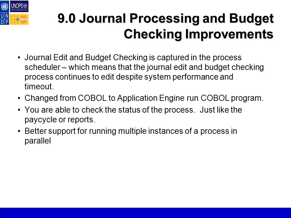 9.0 Journal Processing and Budget Checking Improvements Journal Edit and Budget Checking is captured in the process scheduler – which means that the journal edit and budget checking process continues to edit despite system performance and timeout.