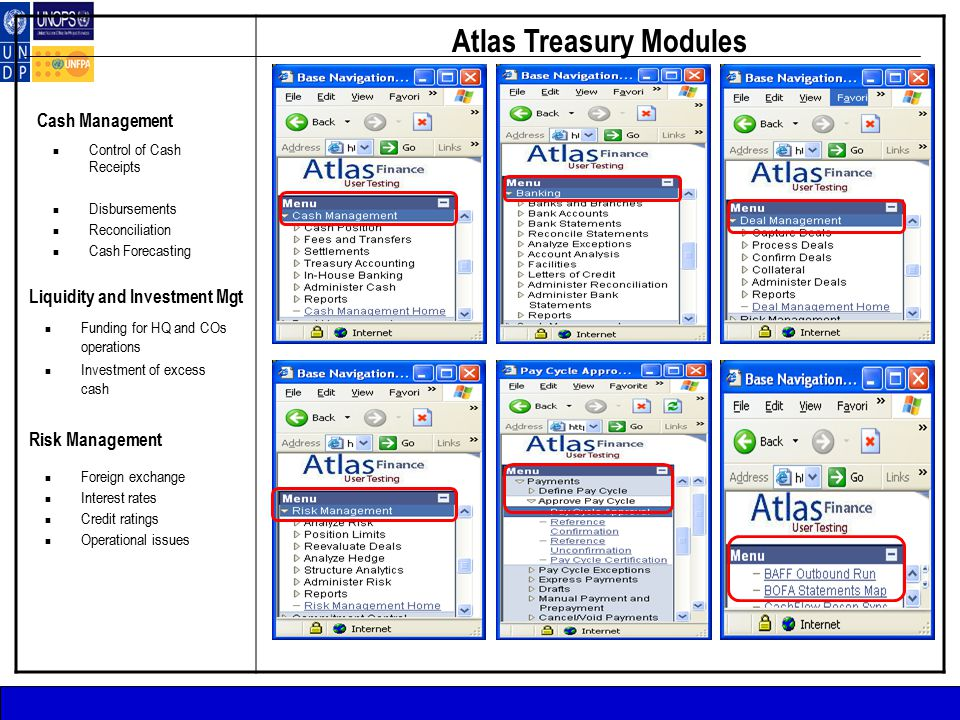 Atlas Treasury Modules Cash Management Control of Cash Receipts Disbursements Reconciliation Cash Forecasting Liquidity and Investment Mgt Funding for HQ and COs operations Investment of excess cash Risk Management Foreign exchange Interest rates Credit ratings Operational issues