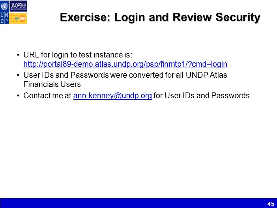 Exercise: Login and Review Security URL for login to test instance is: http://portal89-demo.atlas.undp.org/psp/finmtp1/ cmd=login http://portal89-demo.atlas.undp.org/psp/finmtp1/ cmd=login User IDs and Passwords were converted for all UNDP Atlas Financials Users Contact me at ann.kenney@undp.org for User IDs and Passwordsann.kenney@undp.org 45