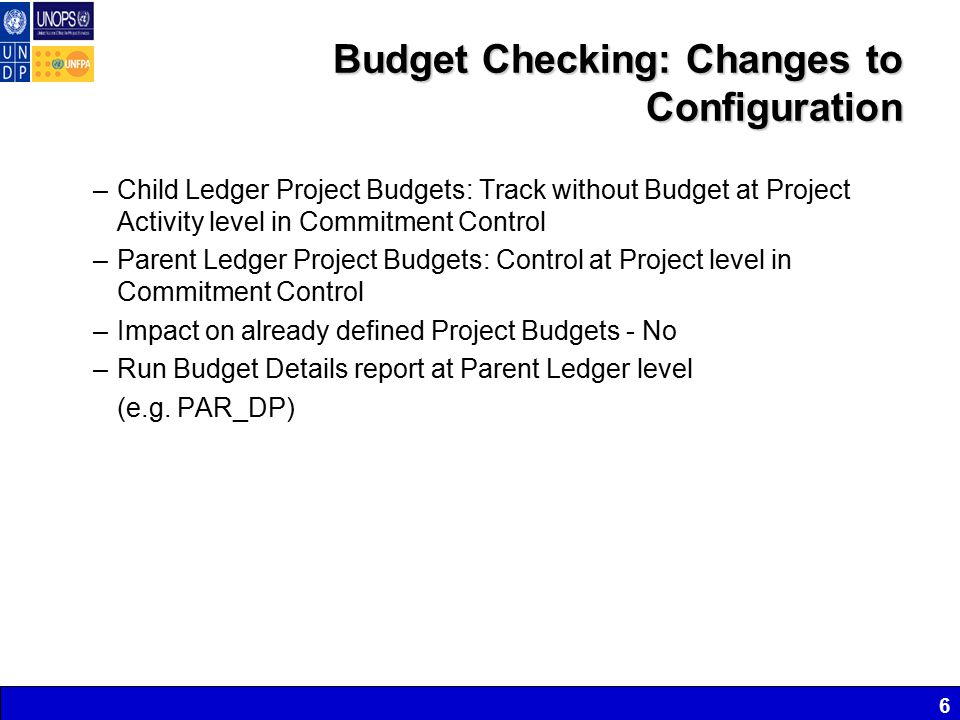 Budget Checking: Changes to Configuration –Child Ledger Project Budgets: Track without Budget at Project Activity level in Commitment Control –Parent Ledger Project Budgets: Control at Project level in Commitment Control –Impact on already defined Project Budgets - No –Run Budget Details report at Parent Ledger level (e.g.