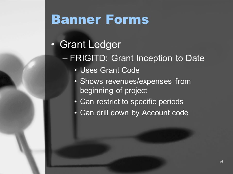 16 Banner Forms Grant Ledger –FRIGITD: Grant Inception to Date Uses Grant Code Shows revenues/expenses from beginning of project Can restrict to specific periods Can drill down by Account code