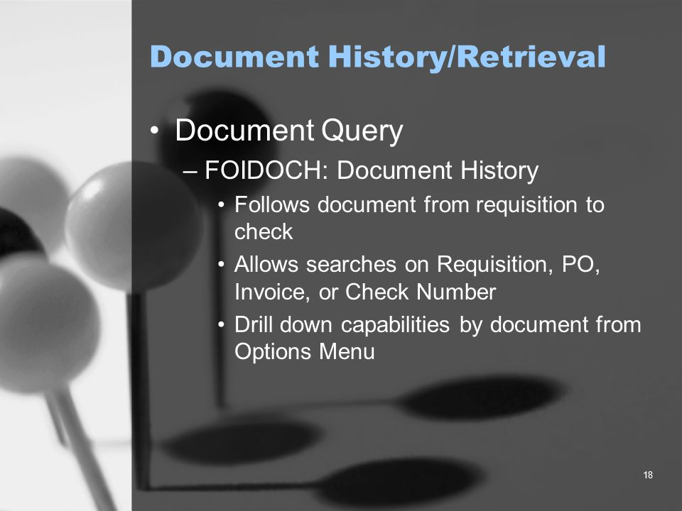 18 Document History/Retrieval Document Query –FOIDOCH: Document History Follows document from requisition to check Allows searches on Requisition, PO, Invoice, or Check Number Drill down capabilities by document from Options Menu