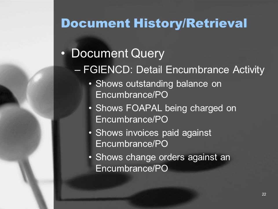 22 Document History/Retrieval Document Query –FGIENCD: Detail Encumbrance Activity Shows outstanding balance on Encumbrance/PO Shows FOAPAL being charged on Encumbrance/PO Shows invoices paid against Encumbrance/PO Shows change orders against an Encumbrance/PO