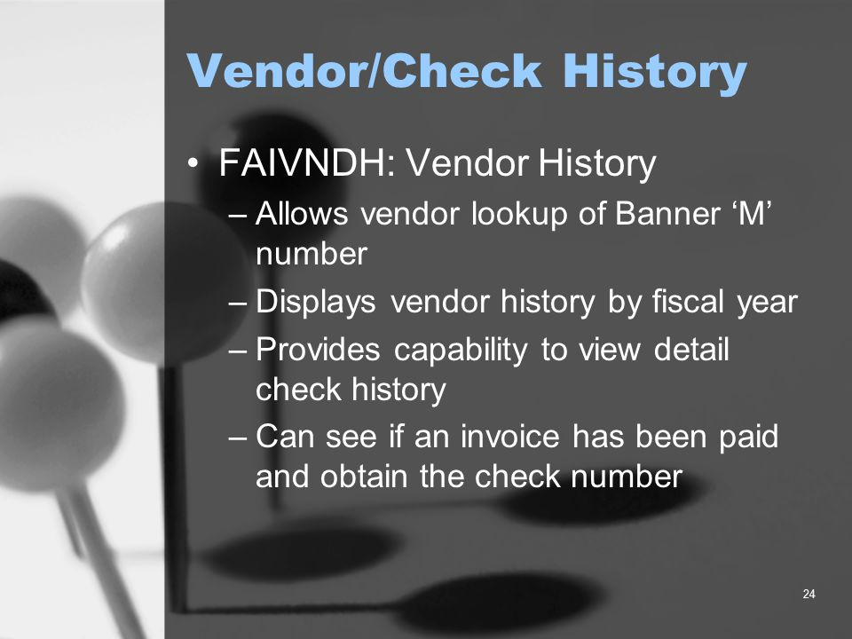24 Vendor/Check History FAIVNDH: Vendor History –Allows vendor lookup of Banner 'M' number –Displays vendor history by fiscal year –Provides capabilit