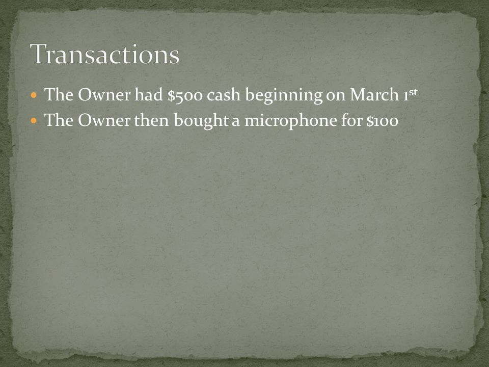 The Owner had $500 cash beginning on March 1 st The Owner then bought a microphone for $100