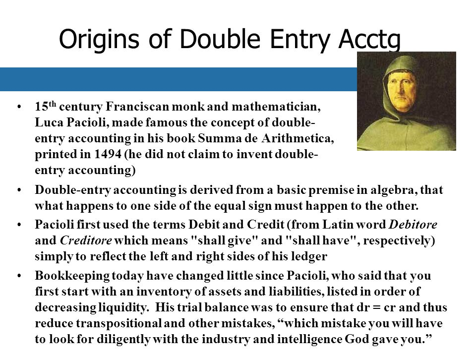 Origins of Double Entry Acctg 15 th century Franciscan monk and mathematician, Luca Pacioli, made famous the concept of double- entry accounting in his book Summa de Arithmetica, printed in 1494 (he did not claim to invent double- entry accounting) Double-entry accounting is derived from a basic premise in algebra, that what happens to one side of the equal sign must happen to the other.