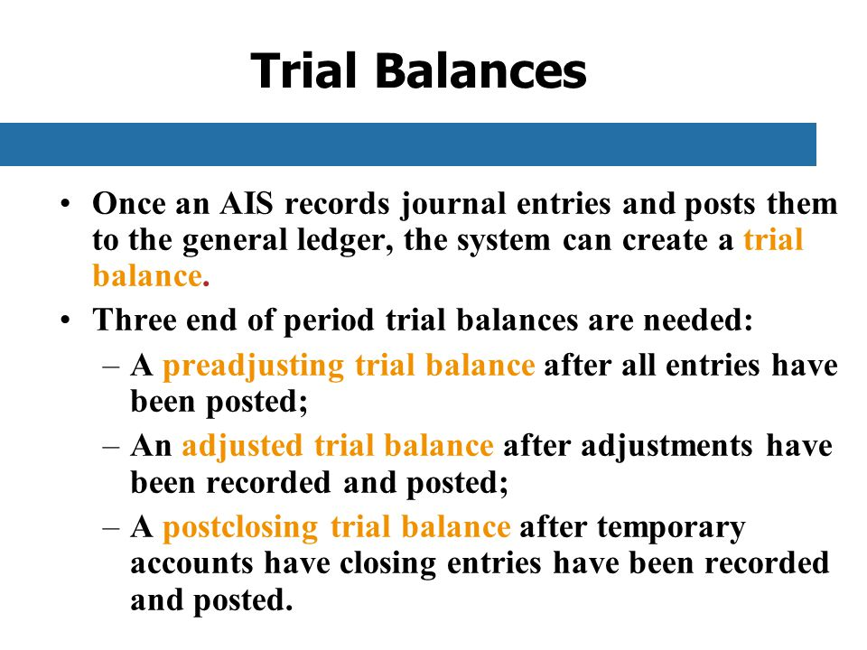Trial Balances Once an AIS records journal entries and posts them to the general ledger, the system can create a trial balance.
