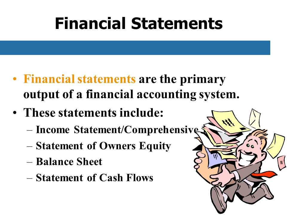 Financial Statements Financial statements are the primary output of a financial accounting system.
