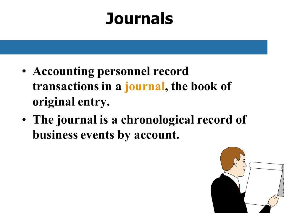 Journals Accounting personnel record transactions in a journal, the book of original entry.