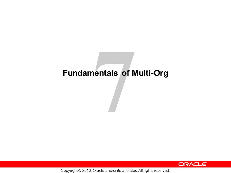 7 Copyright © 2010, Oracle and/or its affiliates. All rights reserved. Fundamentals of Multi-Org